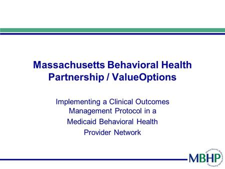 Massachusetts Behavioral Health Partnership / ValueOptions Implementing a Clinical Outcomes Management Protocol in a Medicaid Behavioral Health Provider.