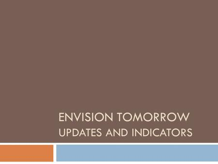 ENVISION TOMORROW UPDATES AND INDICATORS. What is Envision Tomorrow?  Suite of planning tools:  GIS Analysis Tools  Prototype Builder  Return on Investment.