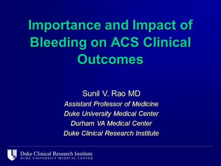 Importance and Impact of Bleeding on ACS Clinical Outcomes Sunil V. Rao MD Assistant Professor of Medicine Duke University Medical Center Durham VA Medical.