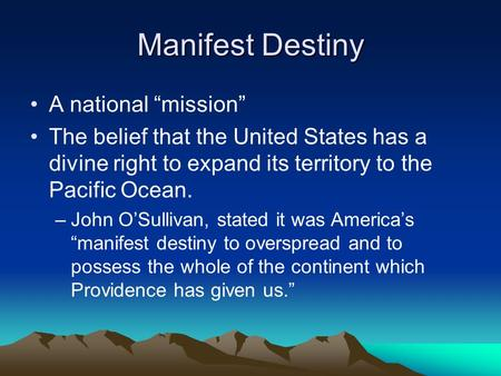 "Manifest Destiny A national ""mission"" The belief that the United States has a divine right to expand its territory to the Pacific Ocean. –John O'Sullivan,"