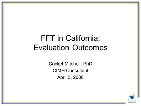 FFT in California: Evaluation Outcomes Cricket Mitchell, PhD CIMH Consultant April 3, 2008.