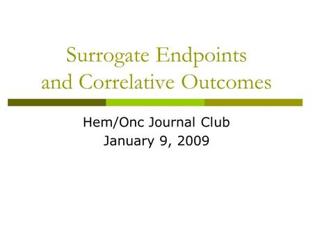 Surrogate Endpoints and Correlative Outcomes Hem/Onc Journal Club January 9, 2009.