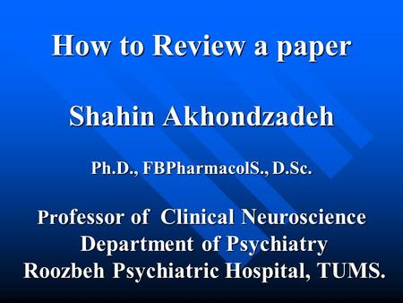 How to Review a paper Shahin Akhondzadeh Ph.D., FBPharmacolS., D.Sc. Pr ofessor of Clinical Neuroscience Department of Psychiatry Department of Psychiatry.