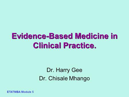 ETATMBA Module 5 Evidence-Based Medicine in Clinical Practice. Dr. Harry Gee Dr. Chisale Mhango.