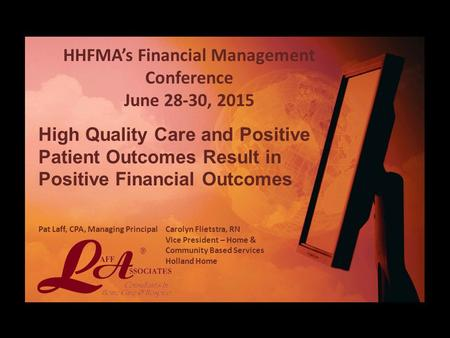 HHFMA's Financial Management Conference June 28-30, 2015 High Quality Care and Positive Patient Outcomes Result in Positive Financial Outcomes Pat Laff,