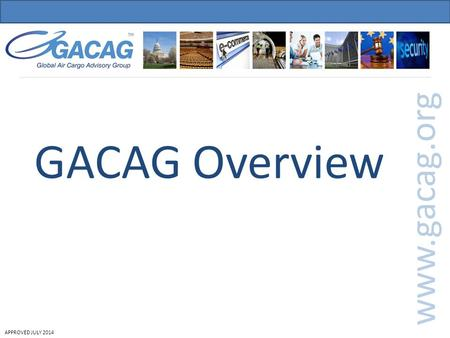 APPROVED JULY 2014 GACAG Overview www.gacag.org. APPROVED JULY 2014 Role of GACAG GACAG Overview Priorities and position statements GACAG Priorities GACAG's.
