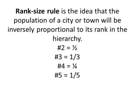 Rank-size rule is the idea that the population of a city or town will be inversely proportional to its rank in the hierarchy. #2 = ½ #3 = 1/3 #4 = ¼ #5.