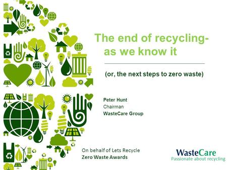 The end of recycling- as we know it (or, the next steps to zero waste) Peter Hunt Chairman WasteCare Group Passionate about recycling On behalf of Lets.