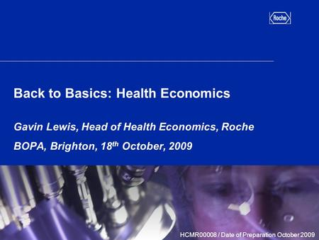 Back to Basics: Health Economics Gavin Lewis, Head of Health Economics, Roche BOPA, Brighton, 18 th October, 2009 HCMR00008 / Date of Preparation October.