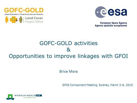 Brice Mora GOFC-GOLD activities & Opportunities to improve linkages with GFOI GFOI Component Meeting, Sydney, March 2-6, 2015.