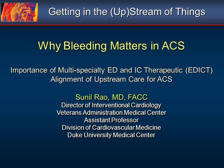 Why Bleeding Matters in ACS Importance of Multi-specialty ED and IC Therapeutic (EDICT) Alignment of Upstream Care for ACS Sunil Rao, MD, FACC Director.