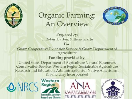 Organic Farming: An Overview Prepared by: L. Robert Barber, & Ilene Iriarte For: Guam Cooperative Extension Service & Guam Department of Agriculture Funding.