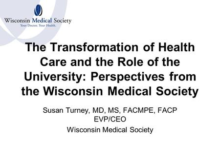 The Transformation of Health Care and the Role of the University: Perspectives from the Wisconsin Medical Society Susan Turney, MD, MS, FACMPE, FACP EVP/CEO.