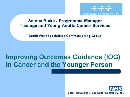 South West Specialised Commissioning Group Selena Blake - Programme Manager Teenage and Young Adults Cancer Services South West Specialised Commissioning.