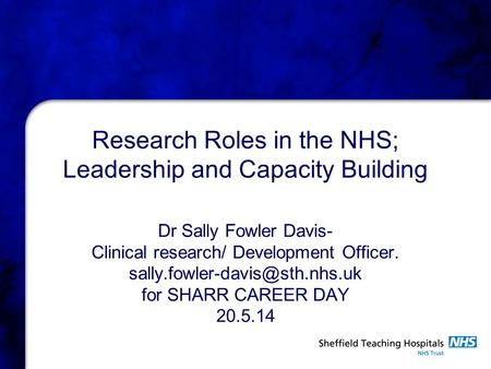 Research Roles in the NHS; Leadership and Capacity Building Dr Sally Fowler Davis- Clinical research/ Development Officer.