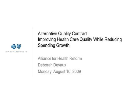 Alternative Quality Contract: Improving Health Care Quality While Reducing Spending Growth Alliance for Health Reform Deborah Devaux Monday, August 10,