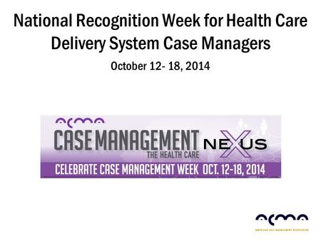 National Recognition Week for Health Care Delivery System Case Managers October 12- 18, 2014.