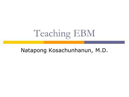 Teaching EBM Natapong Kosachunhanun, M.D.. Why Teach and Practice EBM?  It is required to be taught by TMC.  Outcomes research has documented that patients.