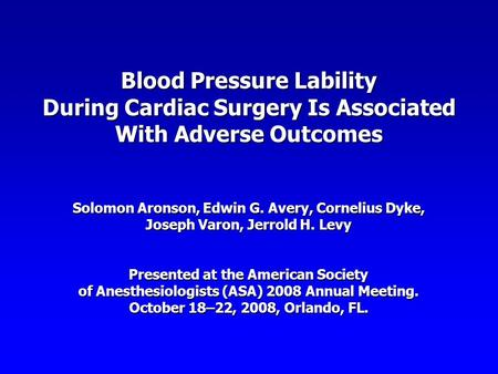 Blood Pressure Lability During Cardiac Surgery Is Associated With Adverse Outcomes Solomon Aronson, Edwin G. Avery, Cornelius Dyke, Joseph Varon, Jerrold.