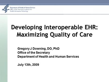 Developing Interoperable EHR: Maximizing Quality of Care Gregory J Downing, DO, PhD Office of the Secretary Department of Health and Human Services July.