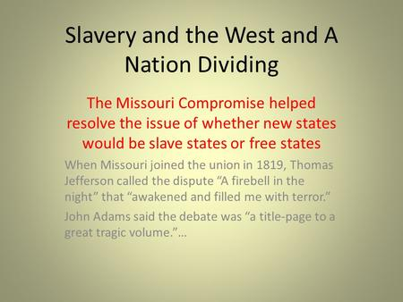 Slavery and the West and A Nation Dividing The Missouri Compromise helped resolve the issue of whether new states would be slave states or free states.
