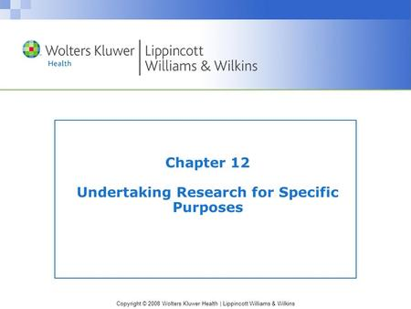Copyright © 2008 Wolters Kluwer Health | Lippincott Williams & Wilkins Chapter 12 Undertaking Research for Specific Purposes.