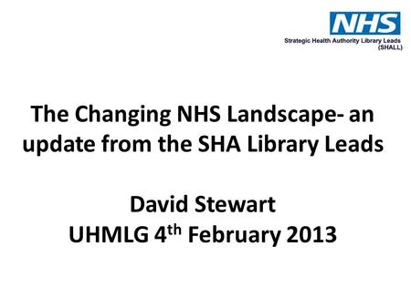 The Changing NHS Landscape- an update from the SHA Library Leads David Stewart UHMLG 4 th February 2013.