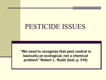 "PESTICIDE ISSUES ""We need to recognize that pest control is basically an ecological, not a chemical problem"" Robert L. Rudd (text, p. 516)"