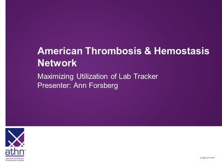 2008© COPYRIGHT American Thrombosis & Hemostasis Network Maximizing Utilization of Lab Tracker Presenter: Ann Forsberg.