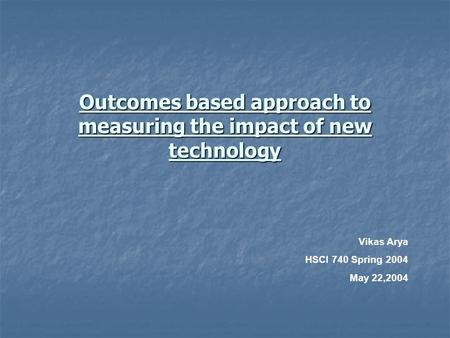 Outcomes based approach to measuring the impact of new technology Vikas Arya HSCI 740 Spring 2004 May 22,2004.