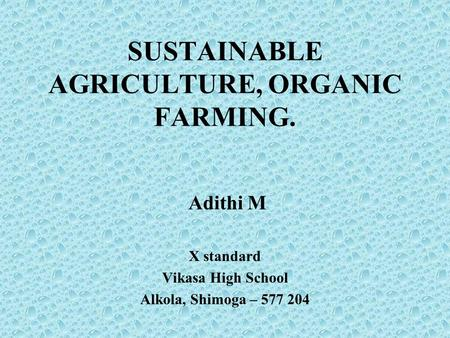 Adithi M X standard Vikasa High School Alkola, Shimoga – 577 204 SUSTAINABLE AGRICULTURE, ORGANIC FARMING.