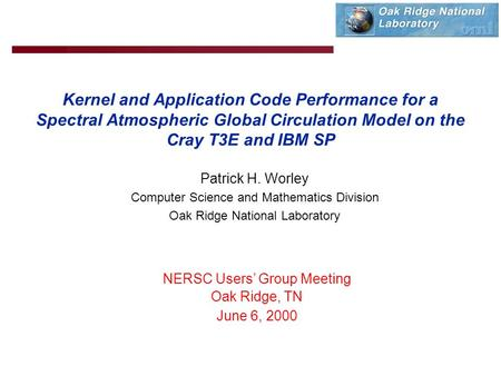 Kernel and Application Code Performance for a Spectral Atmospheric Global Circulation Model on the Cray T3E and IBM SP Patrick H. Worley Computer Science.