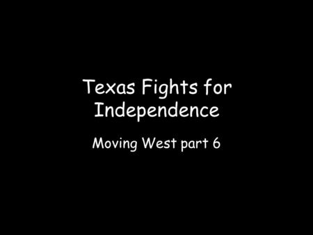 Moving West part 6 Texas Fights for Independence.