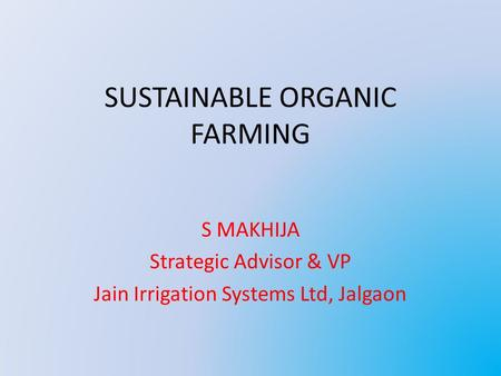 SUSTAINABLE ORGANIC FARMING S MAKHIJA Strategic Advisor & VP Jain Irrigation Systems Ltd, Jalgaon.