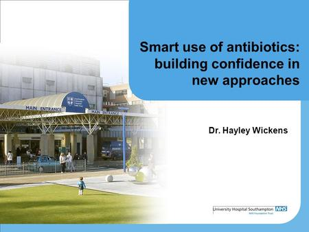 Smart use of antibiotics: building confidence in new approaches Dr. Hayley Wickens.