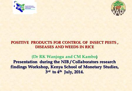POSITIVE PRODUCTS FOR CONTROL OF INSECT PESTS , DISEASES AND WEEDS IN RICE (Dr RK Wanjogu and CM Kambo) Presentation during the NIB / Collaborators.