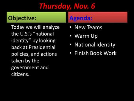 "Thursday, Nov. 6 Objective: Today we will analyze the U.S.'s ""national identity"" by looking back at Presidential policies, and actions taken by the government."