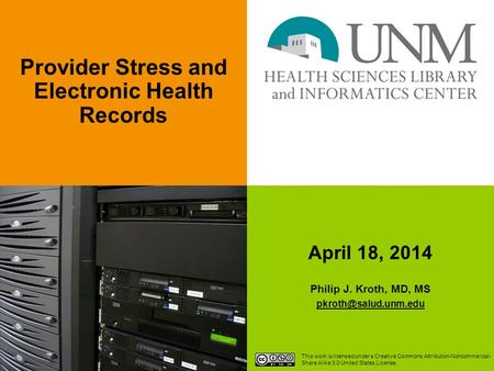 April 18, 2014 Philip J. Kroth, MD, MS Provider Stress and Electronic Health Records This work is licensed under a Creative Commons.