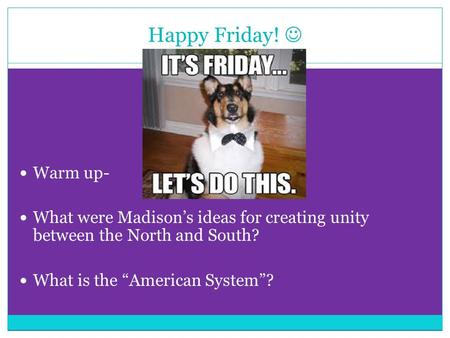 "Happy Friday! Warm up- What were Madison's ideas for creating unity between the North and South? What is the ""American System""?"