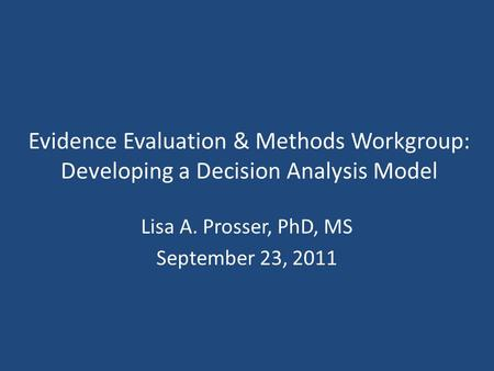 Evidence Evaluation & Methods Workgroup: Developing a Decision Analysis Model Lisa A. Prosser, PhD, MS September 23, 2011.