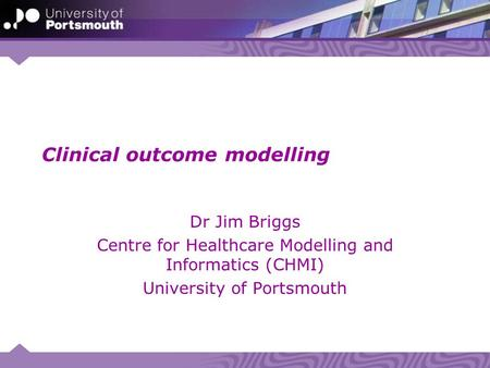 Clinical outcome modelling Dr Jim Briggs Centre for Healthcare Modelling and Informatics (CHMI) University of Portsmouth.
