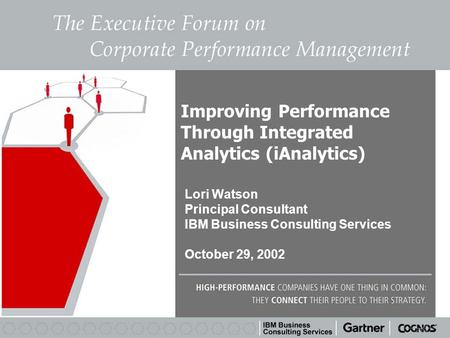 Improving Performance Through Integrated Analytics (iAnalytics) Lori Watson Principal Consultant IBM Business Consulting Services October 29, 2002.