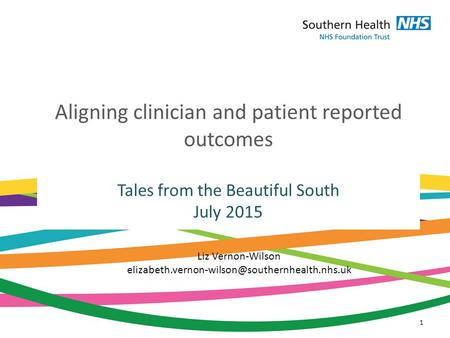 Aligning clinician and patient reported outcomes Tales from the Beautiful South July 2015 1 Liz Vernon-Wilson