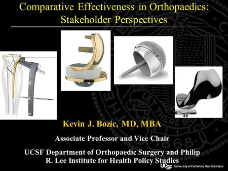 Comparative Effectiveness in Orthopaedics: Stakeholder Perspectives Kevin J. Bozic, MD, MBA Associate Professor and Vice Chair UCSF Department of Orthopaedic.