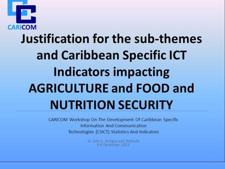 CARICOM Justification for the sub-themes and Caribbean Specific ICT Indicators impacting AGRICULTURE and <strong>FOOD</strong> and NUTRITION SECURITY CARICOM Workshop On.
