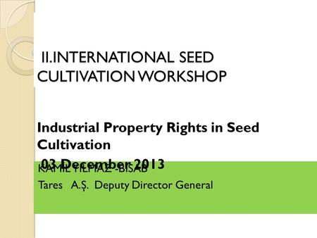 II.INTERNATIONAL SEED CULTIVATION WORKSHOP II.INTERNATIONAL SEED CULTIVATION WORKSHOP KAM İ L YILMAZ -B İ SAB Tares A.Ş. Deputy Director General Industrial.
