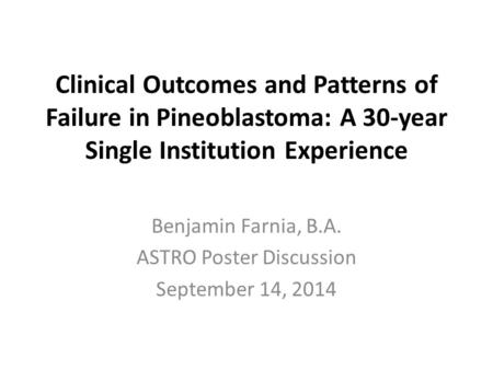 Clinical Outcomes and Patterns of Failure in Pineoblastoma: A 30-year Single Institution Experience Benjamin Farnia, B.A. ASTRO Poster Discussion September.