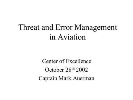 Threat and Error Management in Aviation Center of Excellence October 28 th 2002 Captain Mark Auerman.
