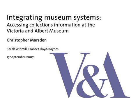 Integrating museum systems: Accessing collections information at the Victoria and Albert Museum Christopher Marsden Sarah Winmill, Frances Lloyd-Baynes.