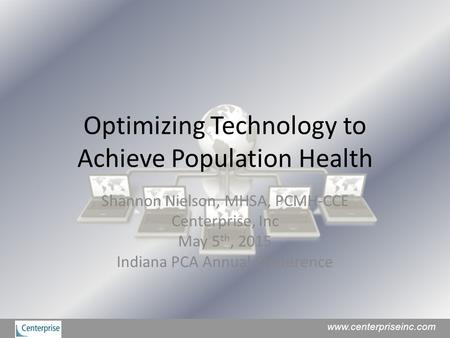 Optimizing Technology to Achieve Population Health Shannon Nielson, MHSA, PCMH-CCE Centerprise, Inc May 5 th, 2015 Indiana PCA Annual Conference www.centerpriseinc.com.
